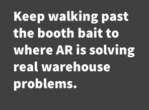 Keep walking past the booth bait to where AR is solving real warehouse problems