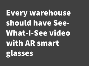 Every warehouse should have See-what-I-see video with AR smart glasses